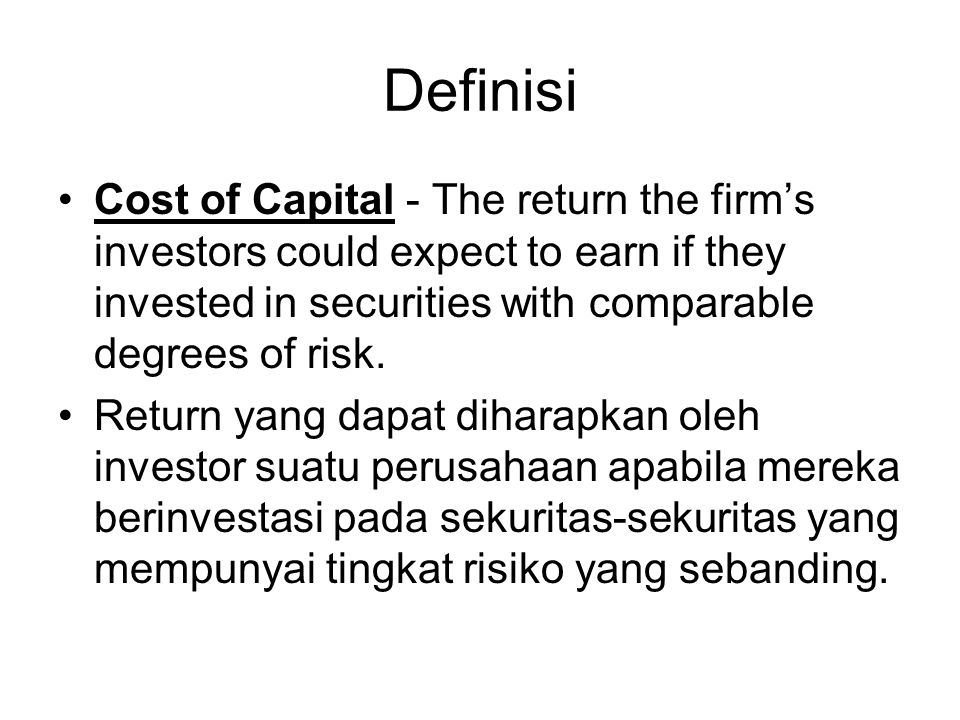 Definisi Cost of Capital - The return the firm's investors could expect to earn if they invested in securities with comparable degrees of risk. Return