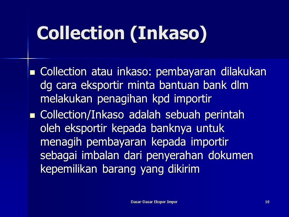 Dasar-Dasar Ekspor Impor10 Collection (Inkaso) Collection atau inkaso: pembayaran dilakukan dg cara eksportir minta bantuan bank dlm melakukan penagih