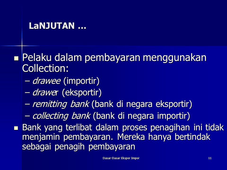 Dasar-Dasar Ekspor Impor11 LaNJUTAN … Pelaku dalam pembayaran menggunakan Collection: Pelaku dalam pembayaran menggunakan Collection: –drawee (importi