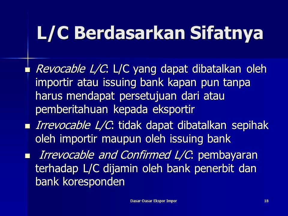 Dasar-Dasar Ekspor Impor18 L/C Berdasarkan Sifatnya Revocable L/C: L/C yang dapat dibatalkan oleh importir atau issuing bank kapan pun tanpa harus men