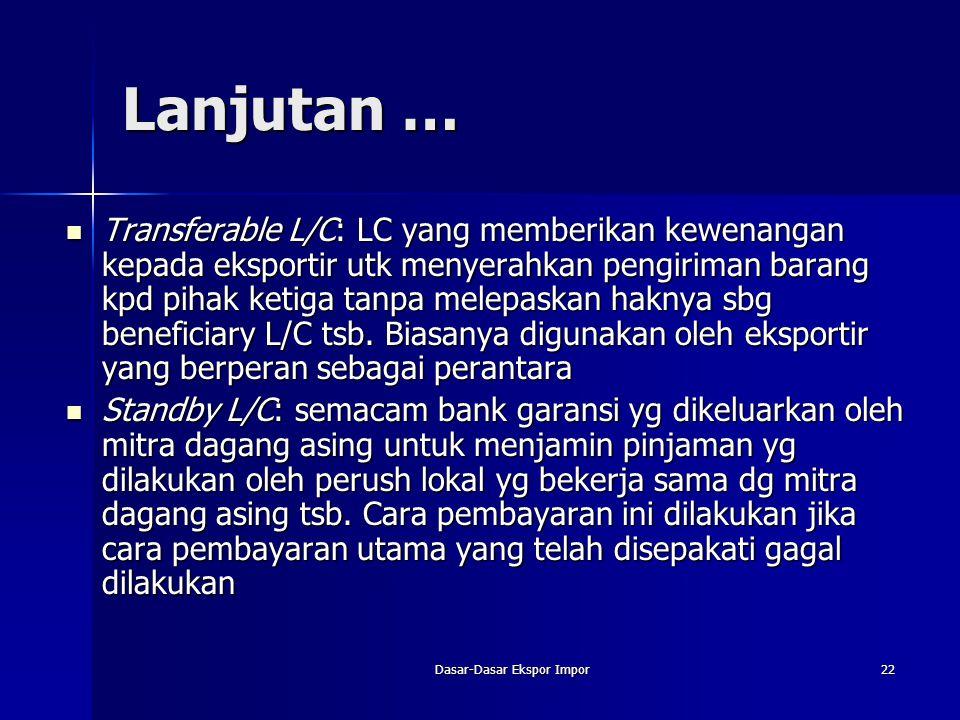 Dasar-Dasar Ekspor Impor22 Lanjutan … Transferable L/C: LC yang memberikan kewenangan kepada eksportir utk menyerahkan pengiriman barang kpd pihak ket