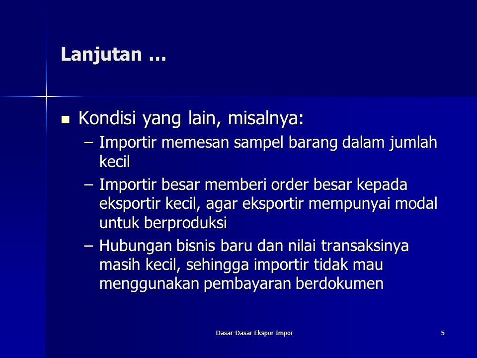 Dasar-Dasar Ekspor Impor5 Lanjutan … Kondisi yang lain, misalnya: Kondisi yang lain, misalnya: –Importir memesan sampel barang dalam jumlah kecil –Imp