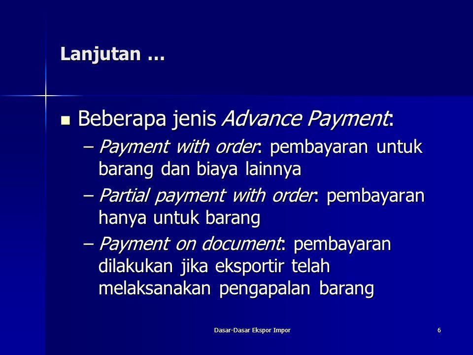 Dasar-Dasar Ekspor Impor6 Lanjutan … Beberapa jenis Advance Payment: Beberapa jenis Advance Payment: –Payment with order: pembayaran untuk barang dan