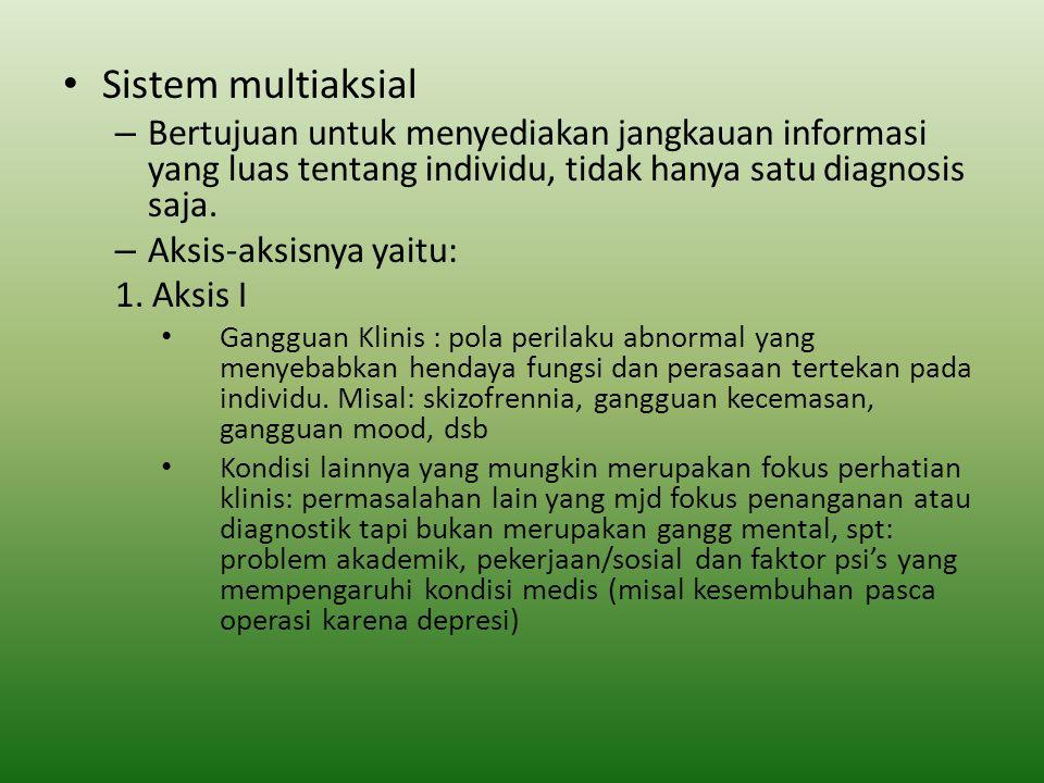Sistem multiaksial – Bertujuan untuk menyediakan jangkauan informasi yang luas tentang individu, tidak hanya satu diagnosis saja. – Aksis-aksisnya yai