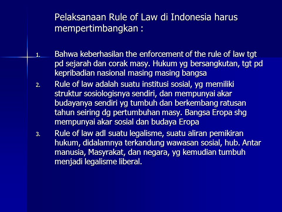 Pelaksanaan Rule of Law di Indonesia harus mempertimbangkan : 1. Bahwa keberhasilan the enforcement of the rule of law tgt pd sejarah dan corak masy.