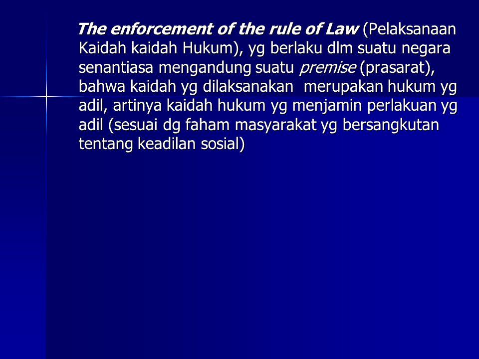 The enforcement of the rule of Law (Pelaksanaan Kaidah kaidah Hukum), yg berlaku dlm suatu negara senantiasa mengandung suatu premise (prasarat), bahw