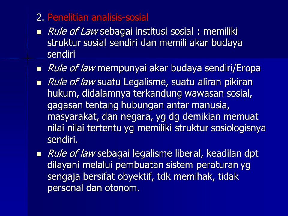 2. Penelitian analisis-sosial Rule of Law sebagai institusi sosial : memiliki struktur sosial sendiri dan memili akar budaya sendiri Rule of Law sebag