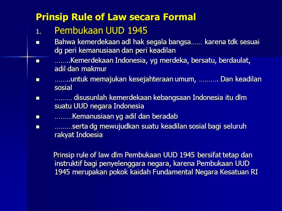 Prinsip Rule of Law secara Formal 1. Pembukaan UUD 1945 Bahwa kemerdekaan adl hak segala bangsa…… karena tdk sesuai dg peri kemanusiaan dan peri keadi