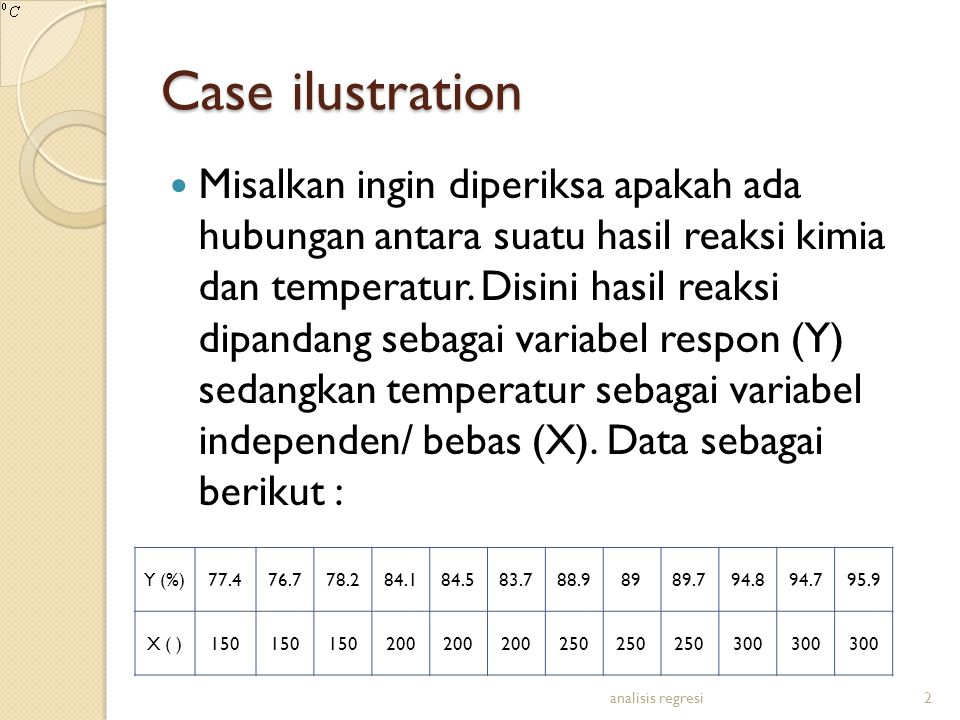 Case ilustration Misalkan ingin diperiksa apakah ada hubungan antara suatu hasil reaksi kimia dan temperatur. Disini hasil reaksi dipandang sebagai va