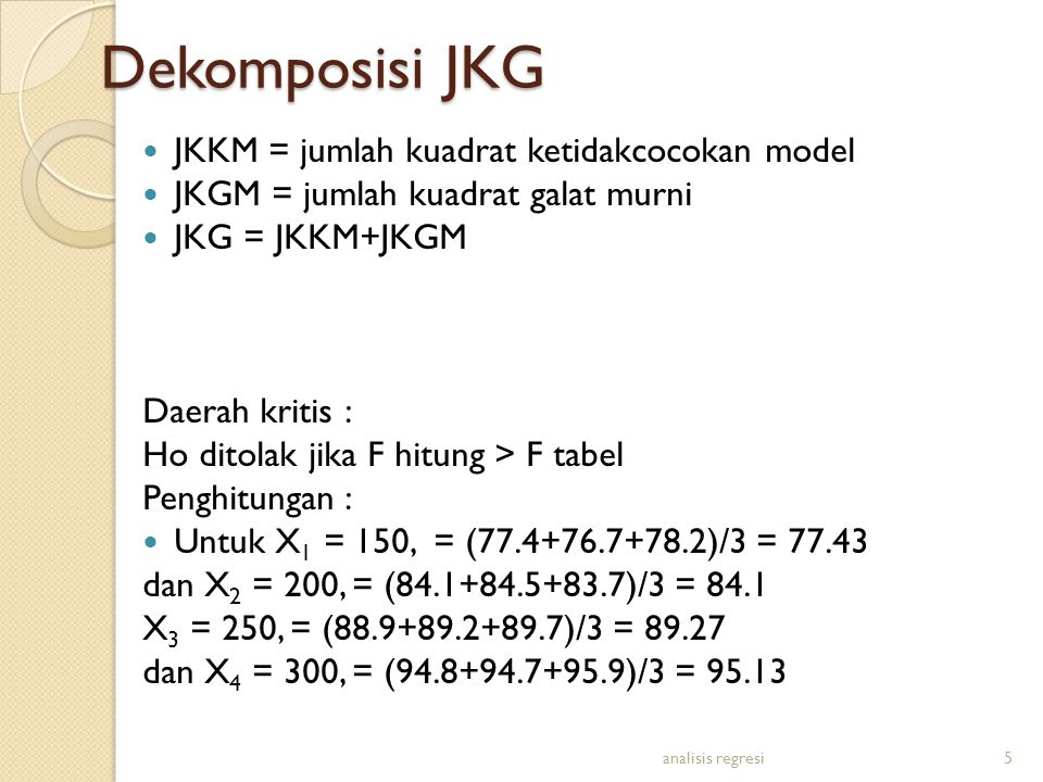Dekomposisi JKG JKKM = jumlah kuadrat ketidakcocokan model JKGM = jumlah kuadrat galat murni JKG = JKKM+JKGM Daerah kritis : Ho ditolak jika F hitung > F tabel Penghitungan : Untuk X 1 = 150, = (77.4+76.7+78.2)/3 = 77.43 dan X 2 = 200, = (84.1+84.5+83.7)/3 = 84.1 X 3 = 250, = (88.9+89.2+89.7)/3 = 89.27 dan X 4 = 300, = (94.8+94.7+95.9)/3 = 95.13 analisis regresi5
