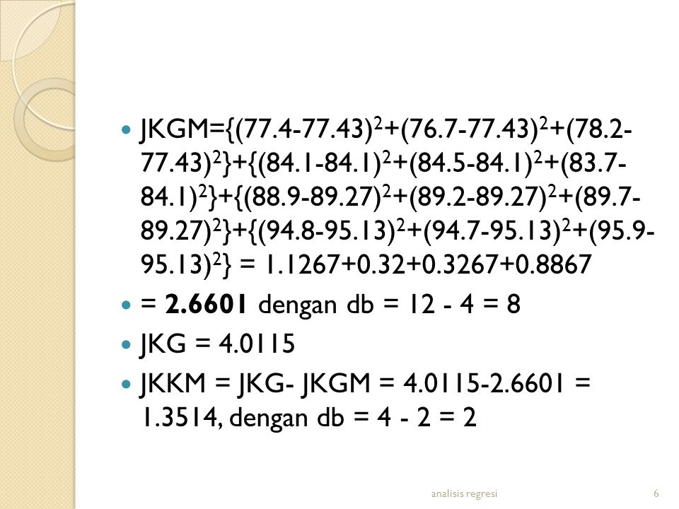 JKGM={(77.4-77.43) 2 +(76.7-77.43) 2 +(78.2- 77.43) 2 }+{(84.1-84.1) 2 +(84.5-84.1) 2 +(83.7- 84.1) 2 }+{(88.9-89.27) 2 +(89.2-89.27) 2 +(89.7- 89.27) 2 }+{(94.8-95.13) 2 +(94.7-95.13) 2 +(95.9- 95.13) 2 } = 1.1267+0.32+0.3267+0.8867 = 2.6601 dengan db = 12 - 4 = 8 JKG = 4.0115 JKKM = JKG- JKGM = 4.0115-2.6601 = 1.3514, dengan db = 4 - 2 = 2 analisis regresi6