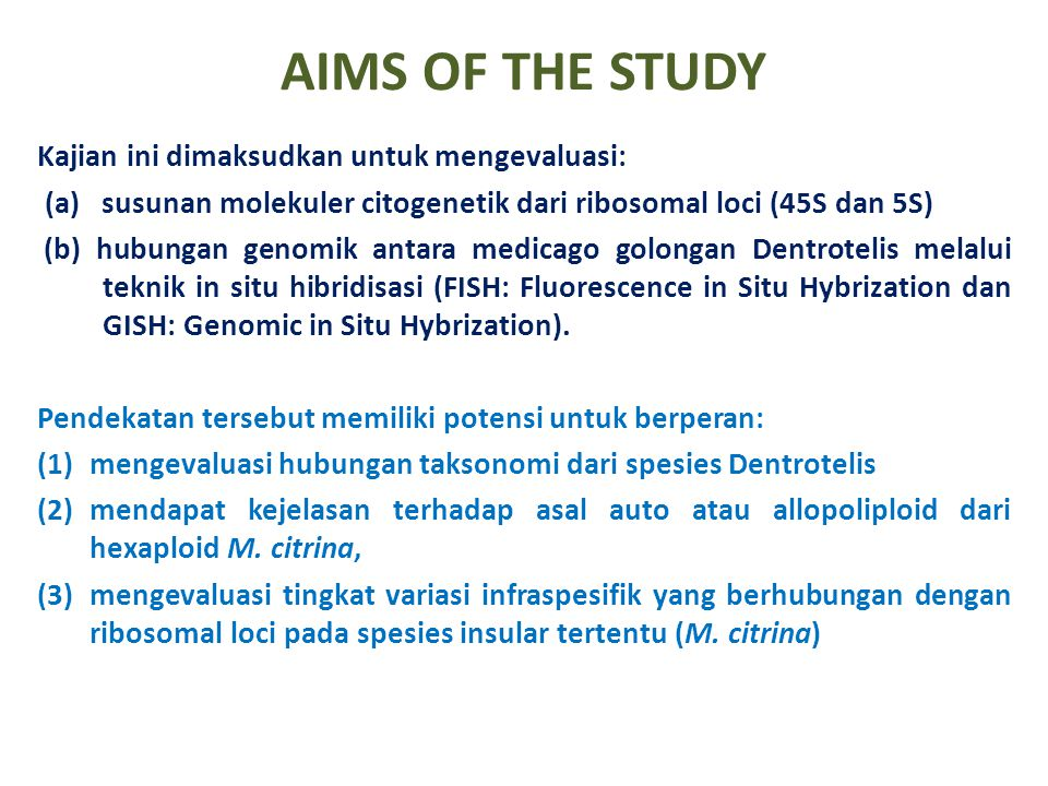 AIMS OF THE STUDY Kajian ini dimaksudkan untuk mengevaluasi: (a) susunan molekuler citogenetik dari ribosomal loci (45S dan 5S) (b) hubungan genomik antara medicago golongan Dentrotelis melalui teknik in situ hibridisasi (FISH: Fluorescence in Situ Hybrization dan GISH: Genomic in Situ Hybrization).
