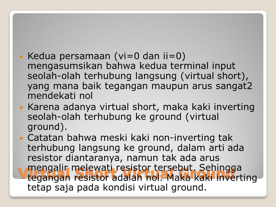 Virtual Short Virtual Ground Kedua persamaan (vi=0 dan ii=0) mengasumsikan bahwa kedua terminal input seolah-olah terhubung langsung (virtual short),