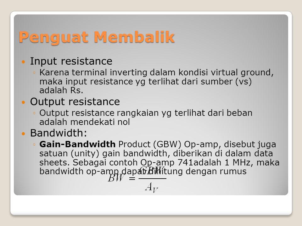 Penguat Membalik Input resistance ◦Karena terminal inverting dalam kondisi virtual ground, maka input resistance yg terlihat dari sumber (vs) adalah R