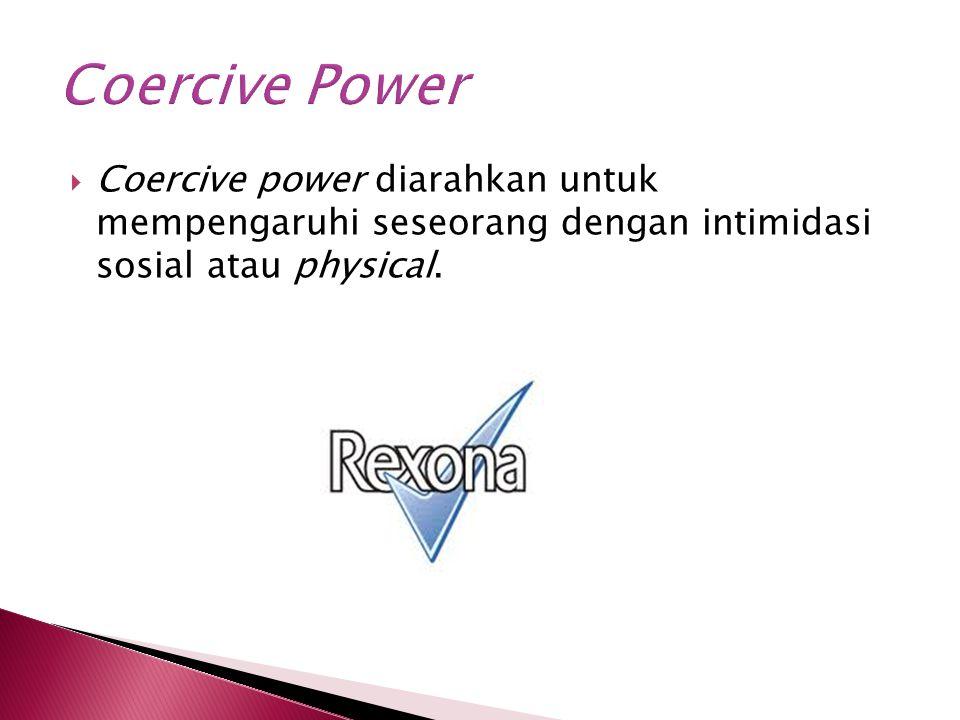  Coercive power diarahkan untuk mempengaruhi seseorang dengan intimidasi sosial atau physical.