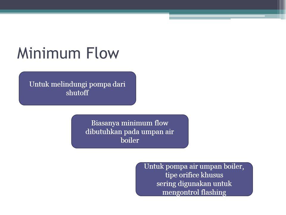 Minimum Flow Untuk melindungi pompa dari shutoff Biasanya minimum flow dibutuhkan pada umpan air boiler Untuk pompa air umpan boiler, tipe orifice khusus sering digunakan untuk mengontrol flashing