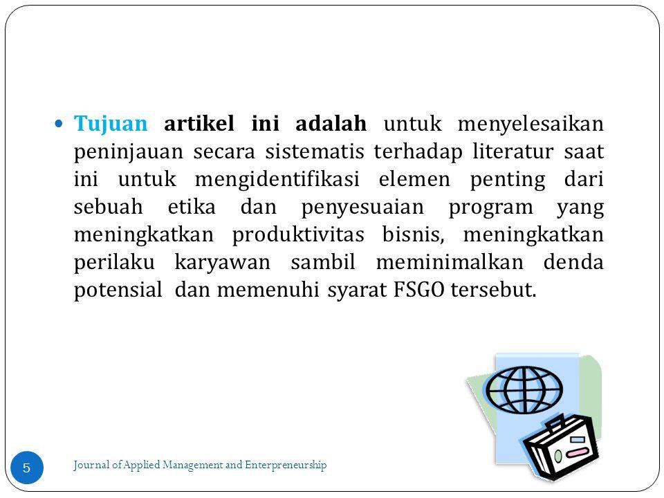 Journal of Applied Management and Enterpreneurship Tujuan artikel ini adalah untuk menyelesaikan peninjauan secara sistematis terhadap literatur saat ini untuk mengidentifikasi elemen penting dari sebuah etika dan penyesuaian program yang meningkatkan produktivitas bisnis, meningkatkan perilaku karyawan sambil meminimalkan denda potensial dan memenuhi syarat FSGO tersebut.