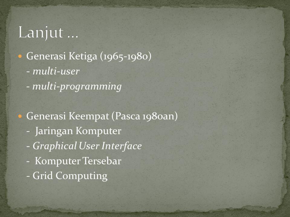 Generasi Ketiga (1965-1980) - multi-user - multi-programming Generasi Keempat (Pasca 1980an) - Jaringan Komputer - Graphical User Interface - Komputer Tersebar - Grid Computing