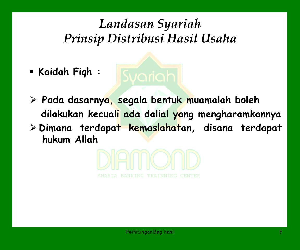 Perhitungan Bagi hasil5 Landasan Syariah Prinsip Distribusi Hasil Usaha  Kaidah Fiqh :  Pada dasarnya, segala bentuk muamalah boleh dilakukan kecual