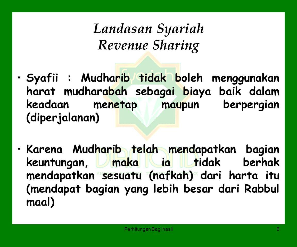 Perhitungan Bagi hasil6 Landasan Syariah Revenue Sharing Syafii : Mudharib tidak boleh menggunakan harat mudharabah sebagai biaya baik dalam keadaan m