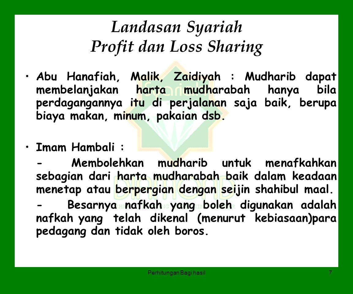 Perhitungan Bagi hasil7 Landasan Syariah Profit dan Loss Sharing Abu Hanafiah, Malik, Zaidiyah : Mudharib dapat membelanjakan harta mudharabah hanya b
