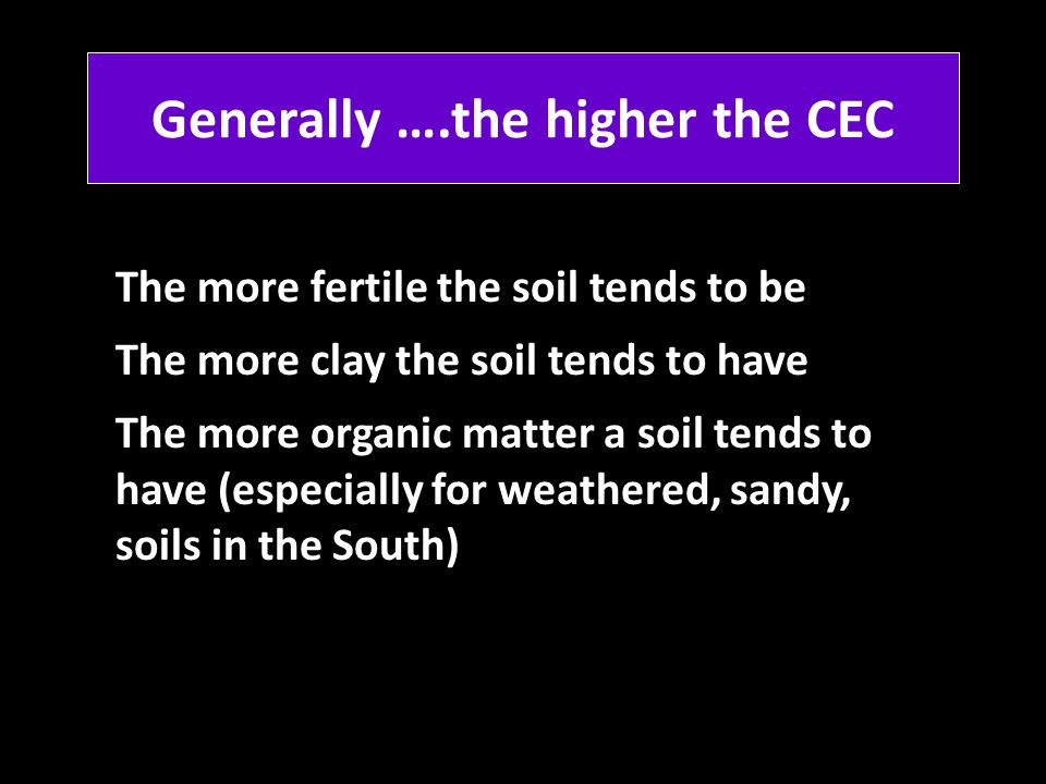 Generally ….the higher the CEC The more fertile the soil tends to be The more clay the soil tends to have The more organic matter a soil tends to have