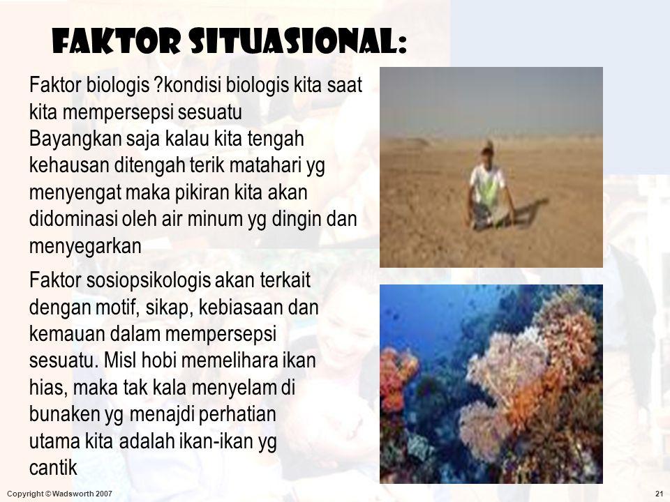 Copyright © Wadsworth 200721 Faktor situasional: Faktor biologis ?kondisi biologis kita saat kita mempersepsi sesuatu Bayangkan saja kalau kita tengah