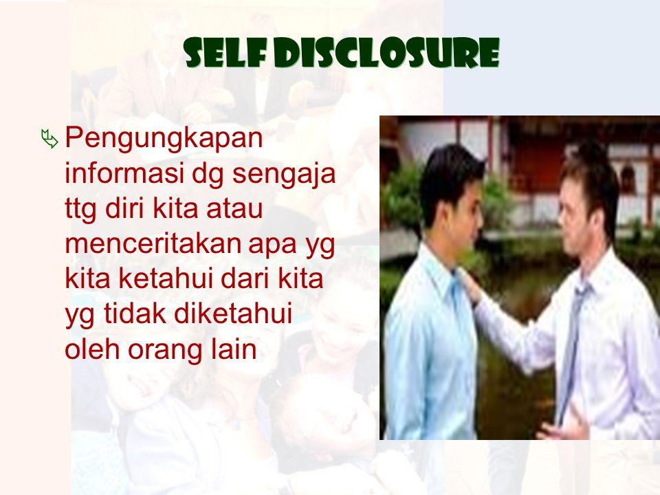 Self disclosure  Pengungkapan informasi dg sengaja ttg diri kita atau menceritakan apa yg kita ketahui dari kita yg tidak diketahui oleh orang lain