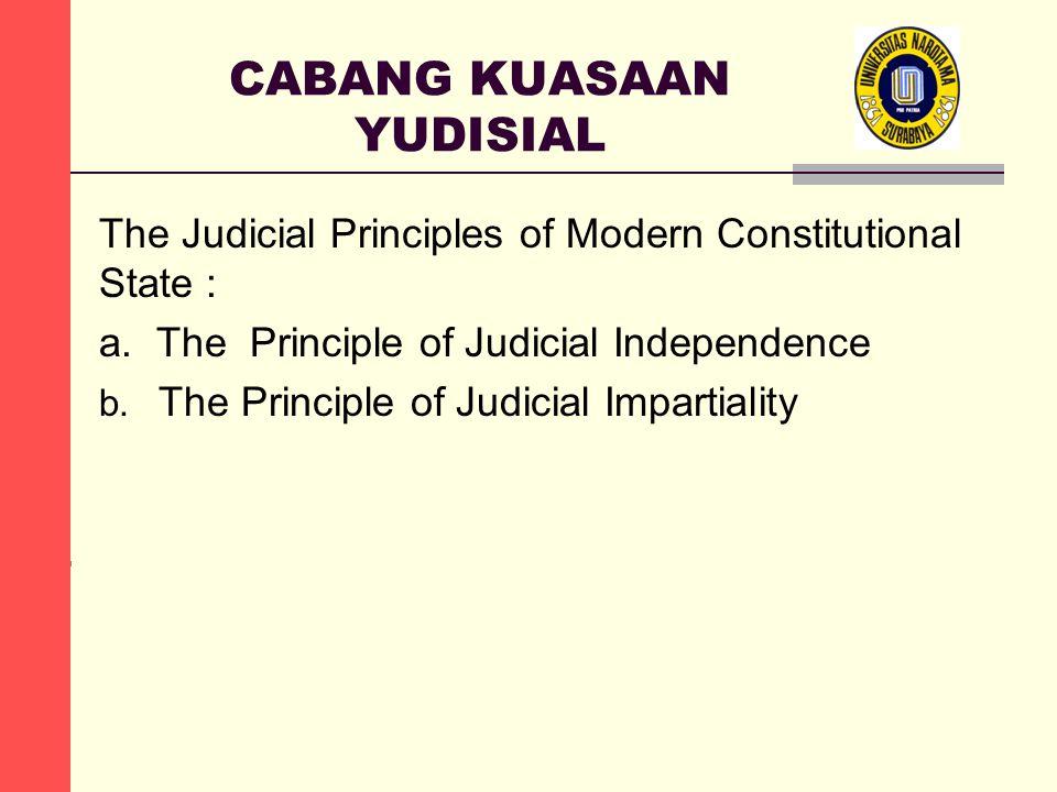 CABANG KUASAAN YUDISIAL The Judicial Principles of Modern Constitutional State : a. The Principle of Judicial Independence b. The Principle of Judicia