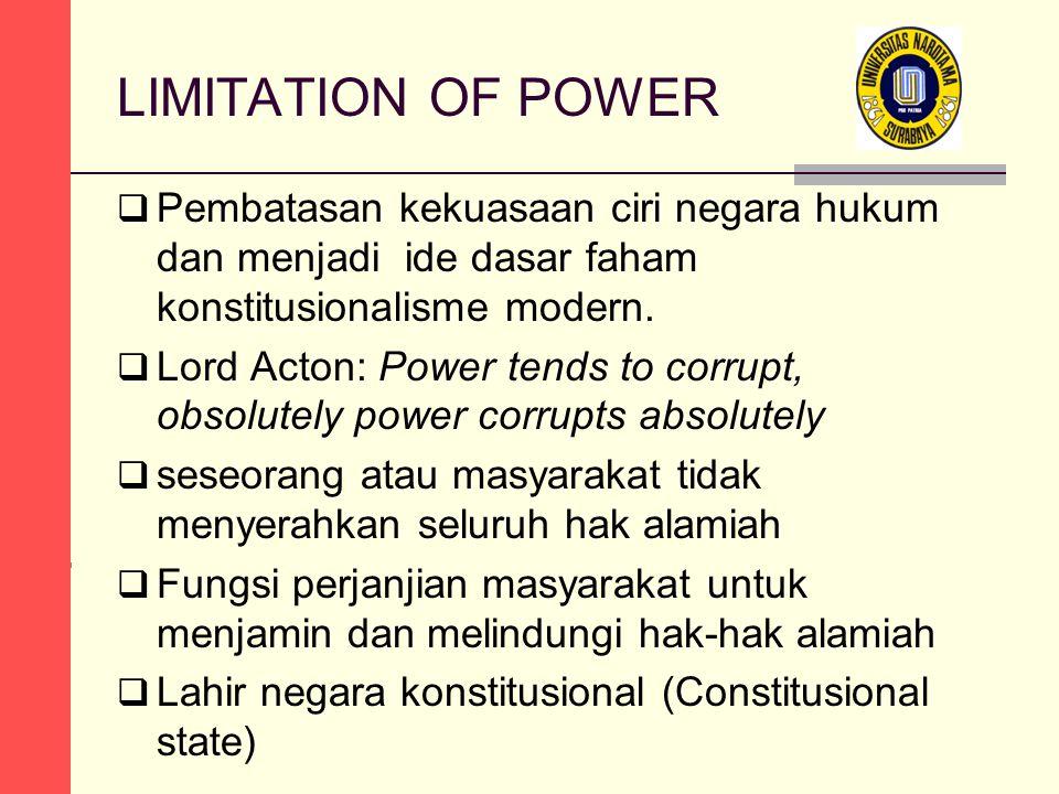 LIMITATION OF POWER  Pembatasan kekuasaan ciri negara hukum dan menjadi ide dasar faham konstitusionalisme modern.  Lord Acton: Power tends to corru