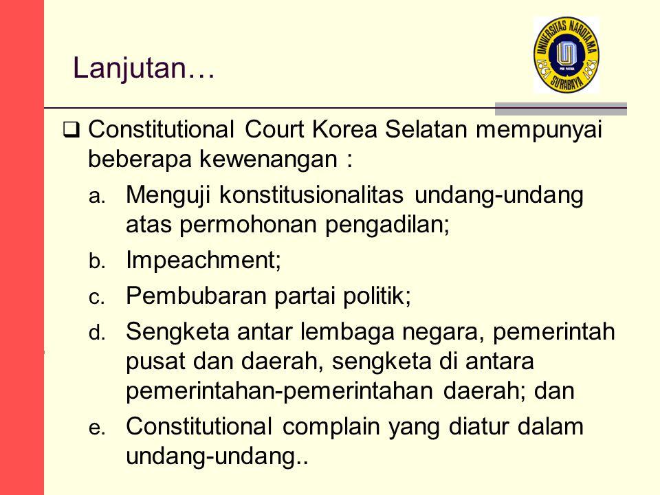 Lanjutan…  Constitutional Court Korea Selatan mempunyai beberapa kewenangan : a. Menguji konstitusionalitas undang-undang atas permohonan pengadilan;