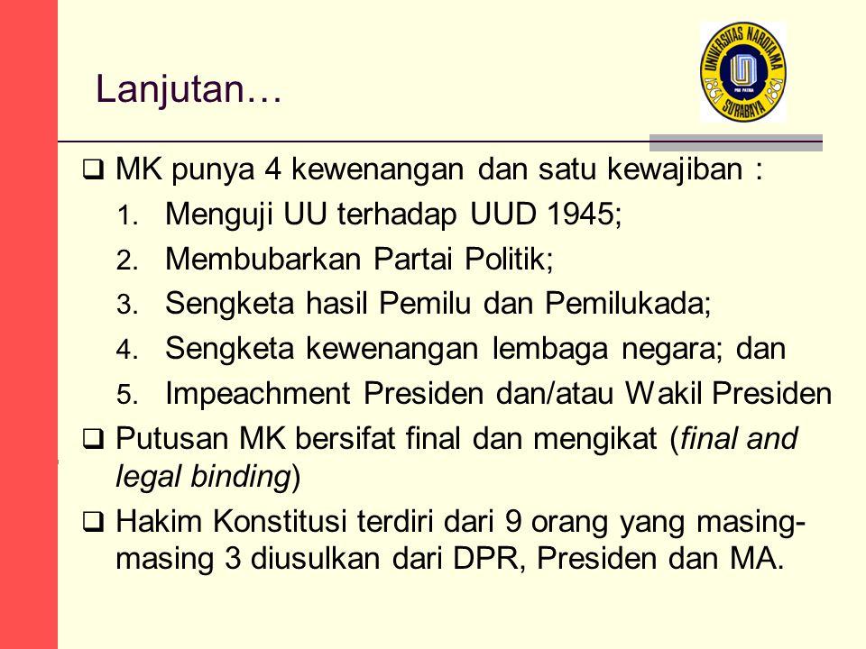 Lanjutan…  MK punya 4 kewenangan dan satu kewajiban : 1. Menguji UU terhadap UUD 1945; 2. Membubarkan Partai Politik; 3. Sengketa hasil Pemilu dan Pe