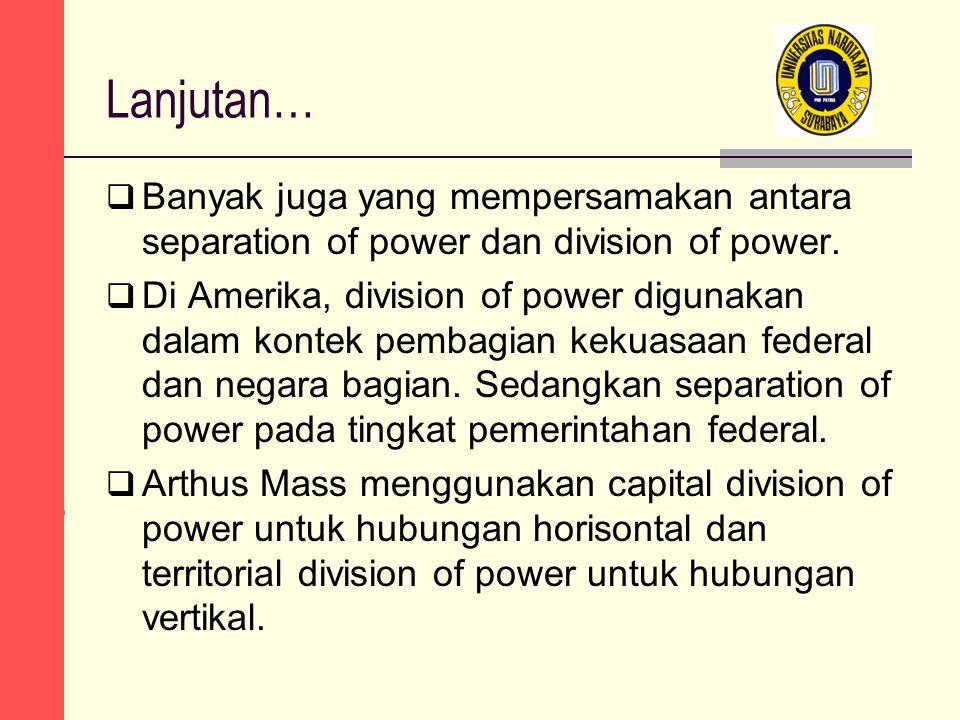 Lanjutan…  Banyak juga yang mempersamakan antara separation of power dan division of power.  Di Amerika, division of power digunakan dalam kontek pe