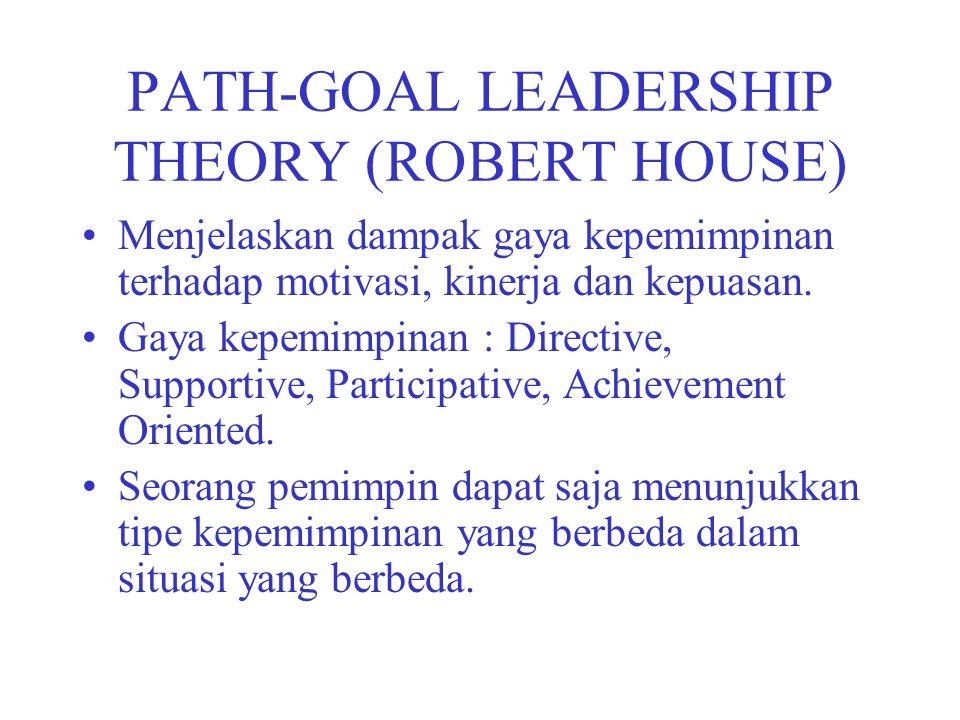 PATH-GOAL LEADERSHIP THEORY (ROBERT HOUSE) Menjelaskan dampak gaya kepemimpinan terhadap motivasi, kinerja dan kepuasan. Gaya kepemimpinan : Directive