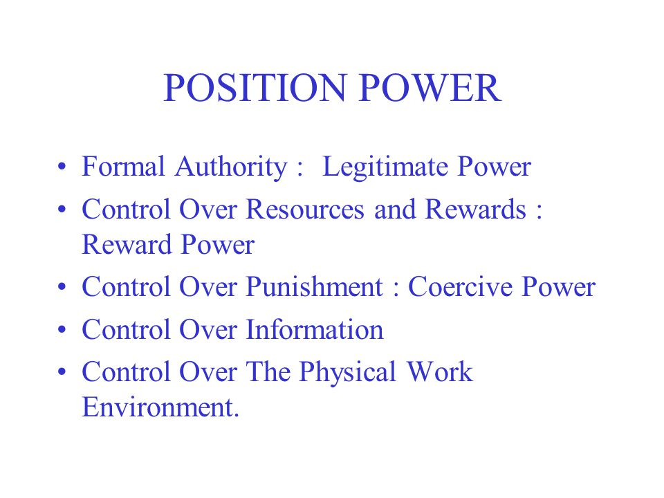 POSITION POWER Formal Authority : Legitimate Power Control Over Resources and Rewards : Reward Power Control Over Punishment : Coercive Power Control