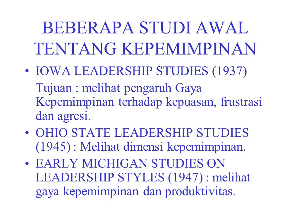BEBERAPA STUDI AWAL TENTANG KEPEMIMPINAN IOWA LEADERSHIP STUDIES (1937) Tujuan : melihat pengaruh Gaya Kepemimpinan terhadap kepuasan, frustrasi dan a