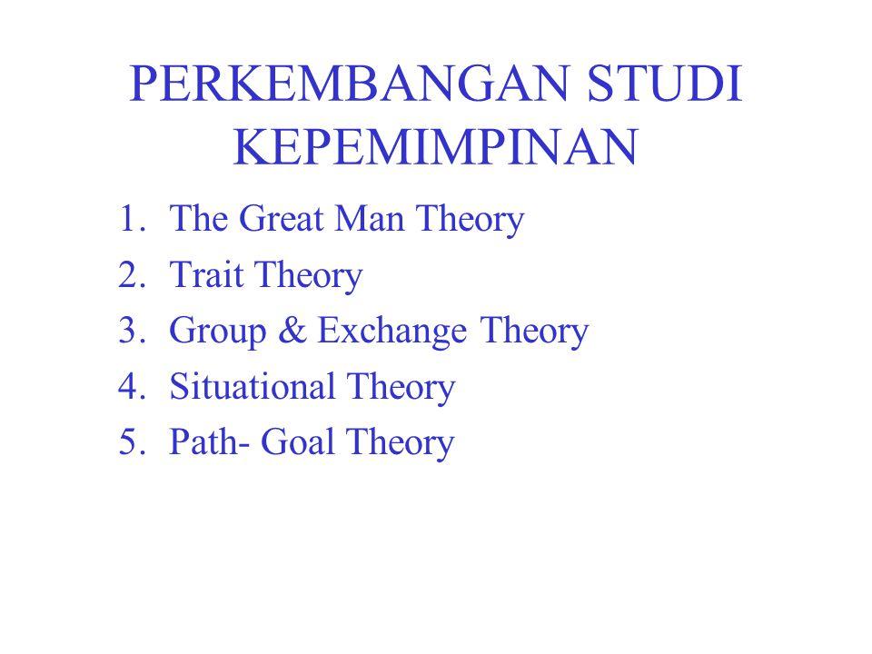 PERKEMBANGAN STUDI KEPEMIMPINAN 1.The Great Man Theory 2.Trait Theory 3.Group & Exchange Theory 4.Situational Theory 5.Path- Goal Theory