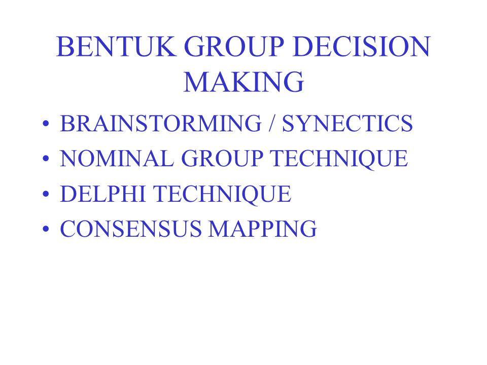 BENTUK GROUP DECISION MAKING BRAINSTORMING / SYNECTICS NOMINAL GROUP TECHNIQUE DELPHI TECHNIQUE CONSENSUS MAPPING