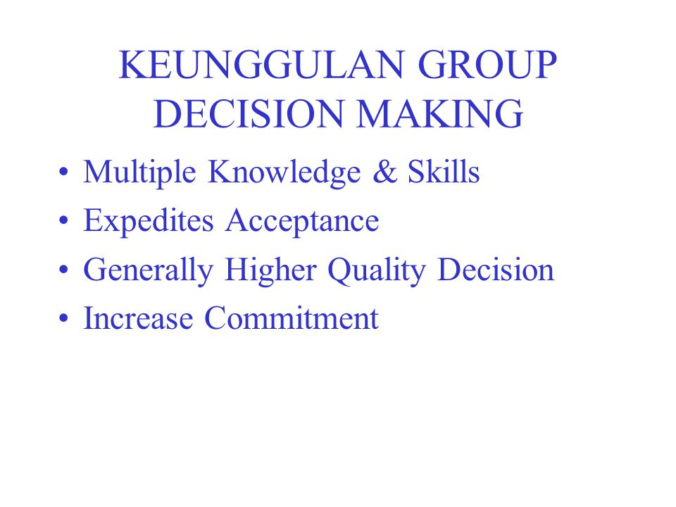 KEUNGGULAN GROUP DECISION MAKING Multiple Knowledge & Skills Expedites Acceptance Generally Higher Quality Decision Increase Commitment