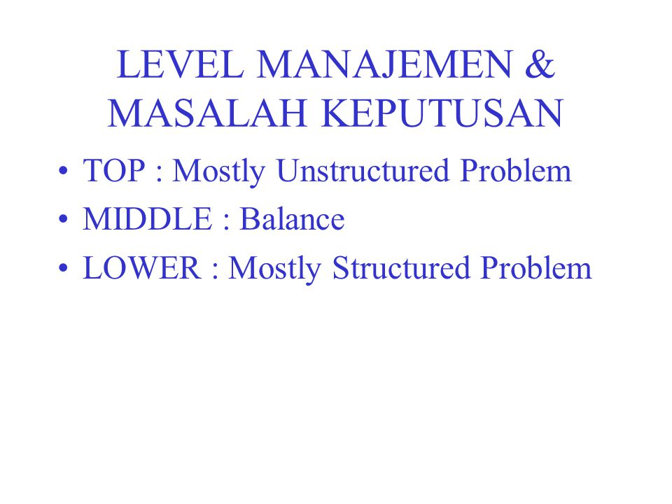 LEVEL MANAJEMEN & MASALAH KEPUTUSAN TOP : Mostly Unstructured Problem MIDDLE : Balance LOWER : Mostly Structured Problem