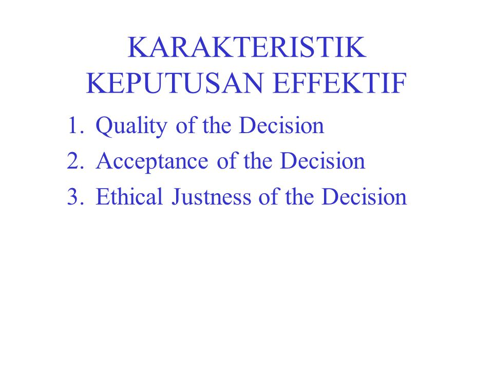 KARAKTERISTIK KEPUTUSAN EFFEKTIF 1.Quality of the Decision 2.Acceptance of the Decision 3.Ethical Justness of the Decision