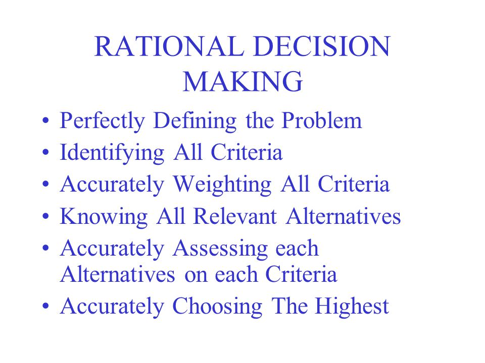 RATIONAL DECISION MAKING Perfectly Defining the Problem Identifying All Criteria Accurately Weighting All Criteria Knowing All Relevant Alternatives A