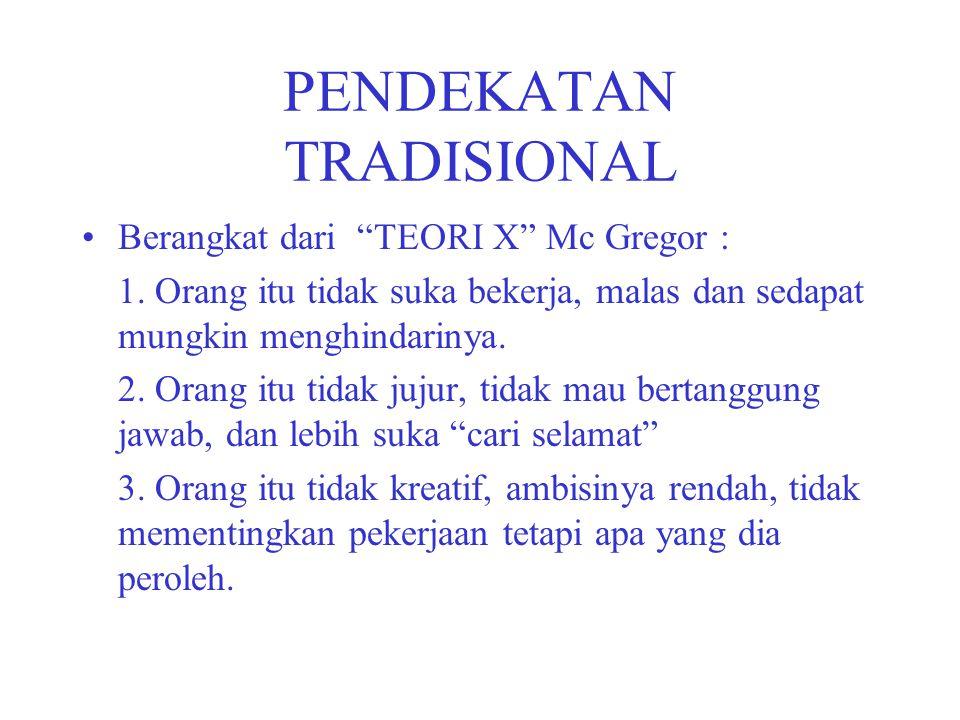 "PENDEKATAN TRADISIONAL Berangkat dari ""TEORI X"" Mc Gregor : 1. Orang itu tidak suka bekerja, malas dan sedapat mungkin menghindarinya. 2. Orang itu ti"
