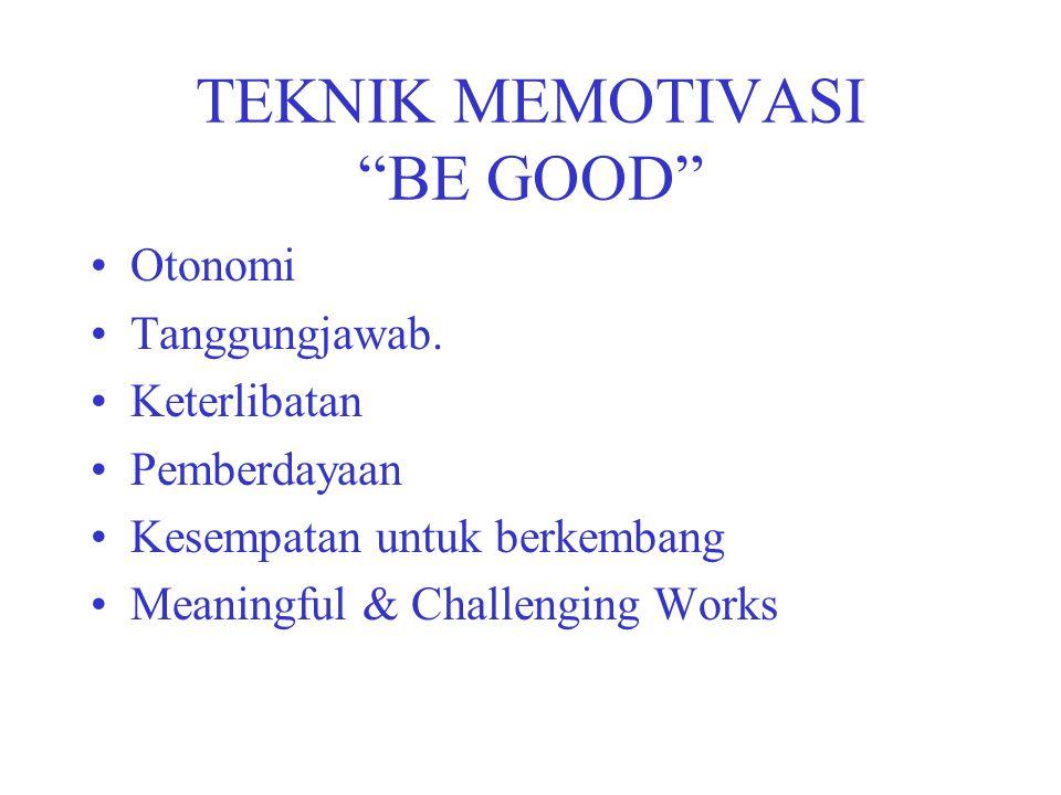"TEKNIK MEMOTIVASI ""BE GOOD"" Otonomi Tanggungjawab. Keterlibatan Pemberdayaan Kesempatan untuk berkembang Meaningful & Challenging Works"