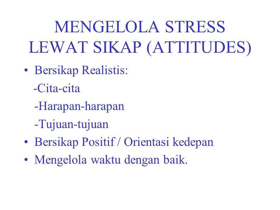 MENGELOLA STRESS LEWAT SIKAP (ATTITUDES) Bersikap Realistis: -Cita-cita -Harapan-harapan -Tujuan-tujuan Bersikap Positif / Orientasi kedepan Mengelola