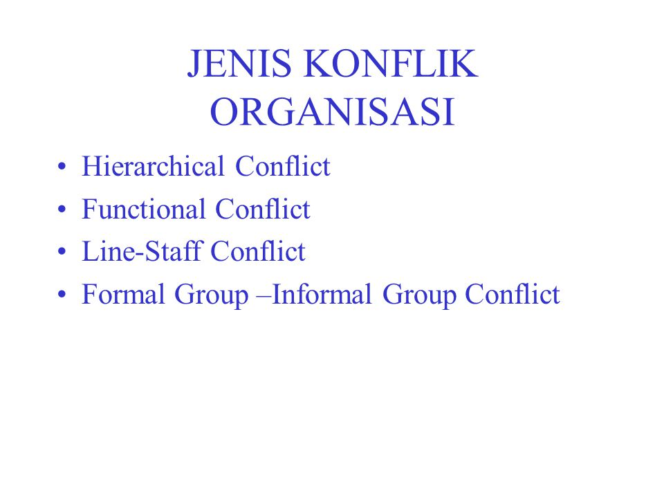 JENIS KONFLIK ORGANISASI Hierarchical Conflict Functional Conflict Line-Staff Conflict Formal Group –Informal Group Conflict