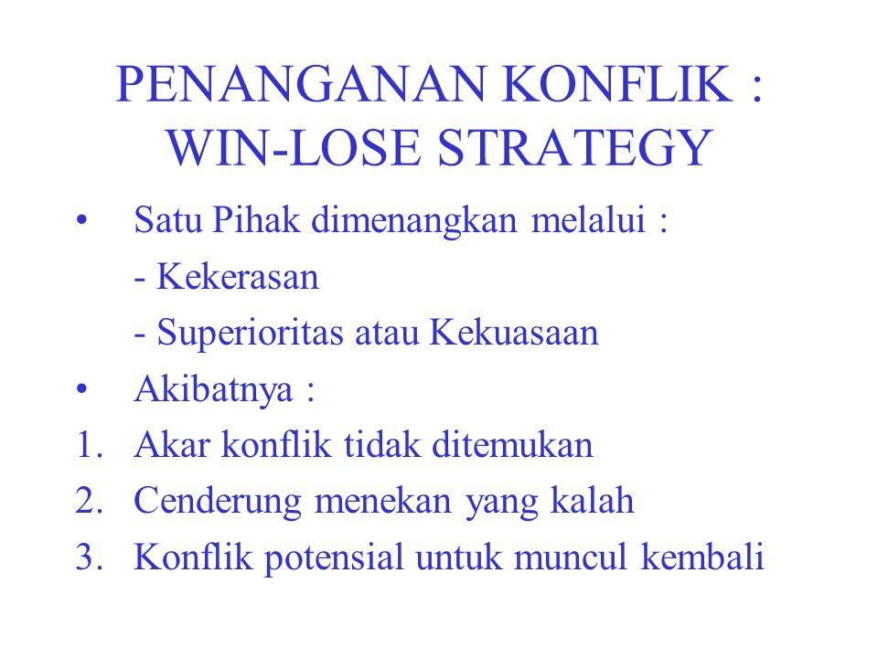 PENANGANAN KONFLIK : WIN-LOSE STRATEGY Satu Pihak dimenangkan melalui : - Kekerasan - Superioritas atau Kekuasaan Akibatnya : 1.Akar konflik tidak ditemukan 2.Cenderung menekan yang kalah 3.Konflik potensial untuk muncul kembali