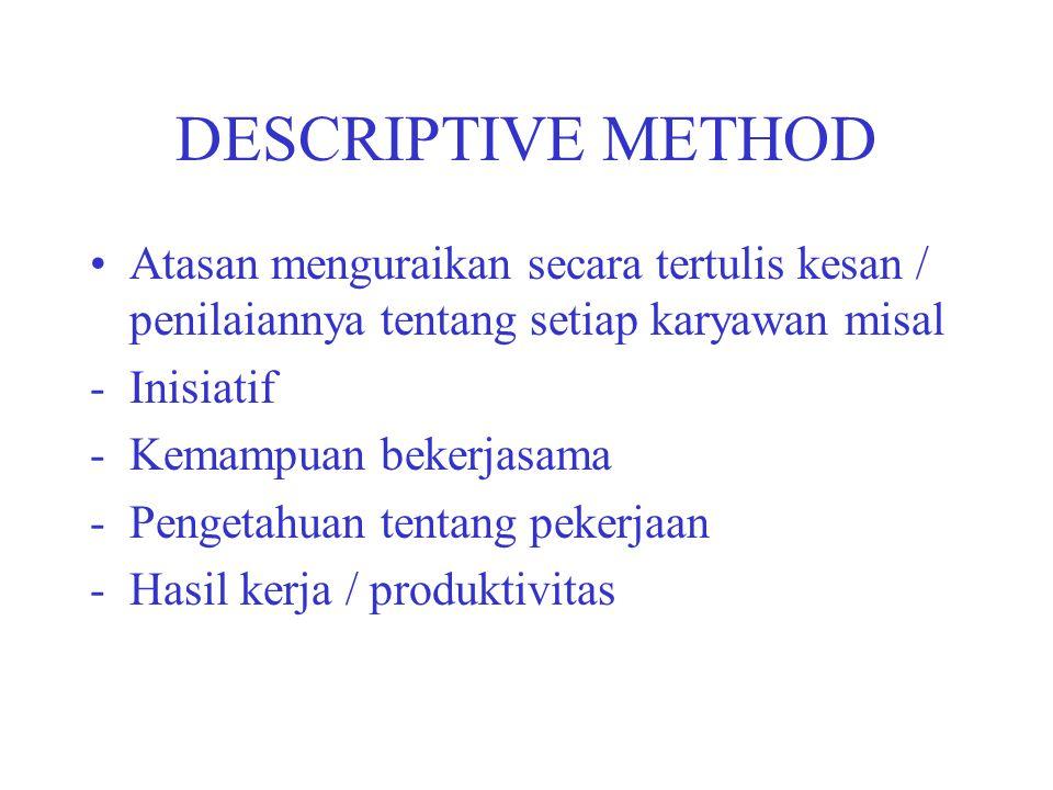 DESCRIPTIVE METHOD Atasan menguraikan secara tertulis kesan / penilaiannya tentang setiap karyawan misal -Inisiatif -Kemampuan bekerjasama -Pengetahua