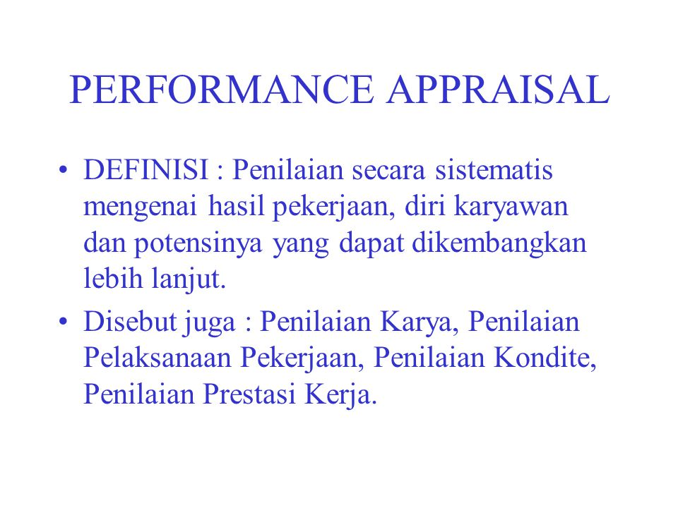 PERFORMANCE APPRAISAL DEFINISI : Penilaian secara sistematis mengenai hasil pekerjaan, diri karyawan dan potensinya yang dapat dikembangkan lebih lanj