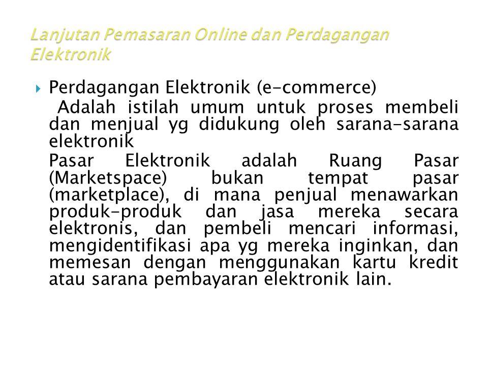  Perdagangan Elektronik (e-commerce) Adalah istilah umum untuk proses membeli dan menjual yg didukung oleh sarana-sarana elektronik Pasar Elektronik adalah Ruang Pasar (Marketspace) bukan tempat pasar (marketplace), di mana penjual menawarkan produk-produk dan jasa mereka secara elektronis, dan pembeli mencari informasi, mengidentifikasi apa yg mereka inginkan, dan memesan dengan menggunakan kartu kredit atau sarana pembayaran elektronik lain.